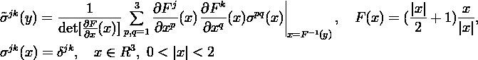 ||  jk      -----1----- ∑3  ∂F-j    ∂F-k-    pq   ||                    |x|     x-- ˜σ  (y) = det[∂Fj(x)]     ∂xp (x )∂xq (x)σ  (x)||        ,  F (x) = ( 2 +  1)|x |,              ∂xk     p,q=1                      x=F-1(y) σjk(x) = δjk,  x ∈ R3, 0 < |x| < 2